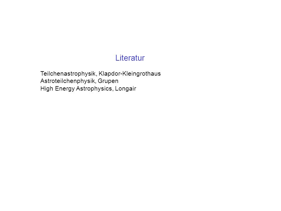 Literatur Teilchenastrophysik, Klapdor-Kleingrothaus Astroteilchenphysik, Grupen High Energy Astrophysics, Longair