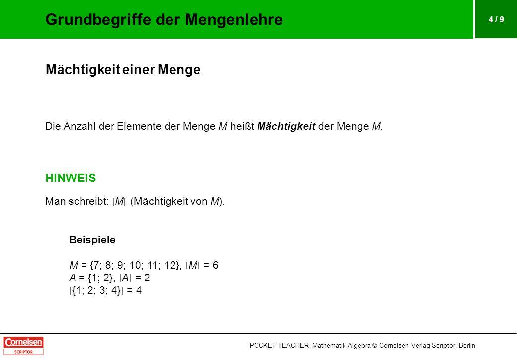 4 / 9 Mächtigkeit einer Menge Die Anzahl der Elemente der Menge M heißt Mächtigkeit der Menge M. HINWEIS Man schreibt: M (Mächtigkeit von M). Beispiel