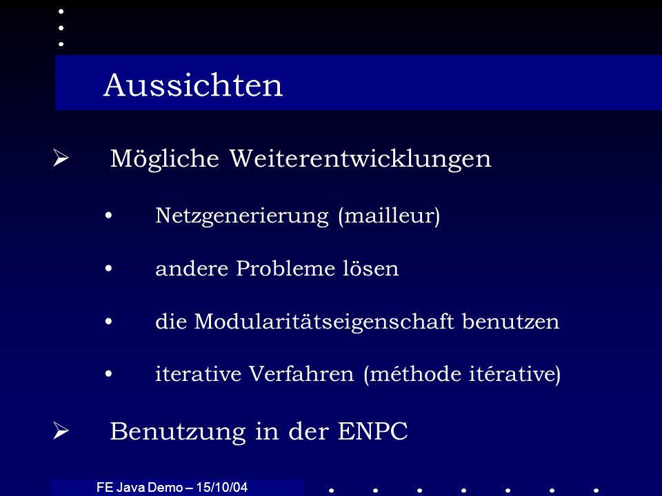 FE Java Demo – 15/10/04 Aussichten Mögliche Weiterentwicklungen Netzgenerierung (mailleur) andere Probleme lösen die Modularitätseigenschaft benutzen