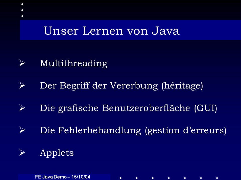 FE Java Demo – 15/10/04 Unser Lernen von Java Multithreading Der Begriff der Vererbung (héritage) Die grafische Benutzeroberfläche (GUI) Die Fehlerbeh