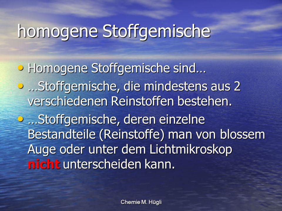 Chemie M. Hügli homogene Stoffgemische Homogene Stoffgemische sind… Homogene Stoffgemische sind… …Stoffgemische, die mindestens aus 2 verschiedenen Re