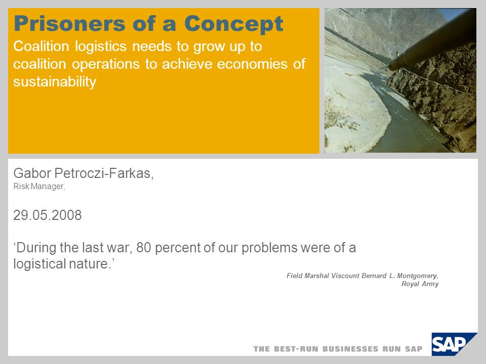 Prisoners of a Concept Coalition logistics needs to grow up to coalition operations to achieve economies of sustainability Gabor Petroczi-Farkas, Risk Manager, 29.05.2008 During the last war, 80 percent of our problems were of a logistical nature.