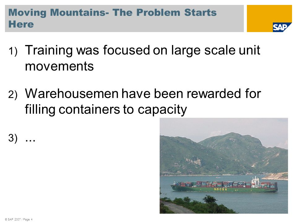 Moving Mountains- The Problem Starts Here © SAP 2007 / Page 4 1) Training was focused on large scale unit movements 2) Warehousemen have been rewarded for filling containers to capacity 3)...