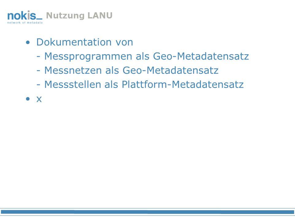 Nutzung LANU Dokumentation von - Messprogrammen als Geo-Metadatensatz - Messnetzen als Geo-Metadatensatz - Messstellen als Plattform-Metadatensatz x