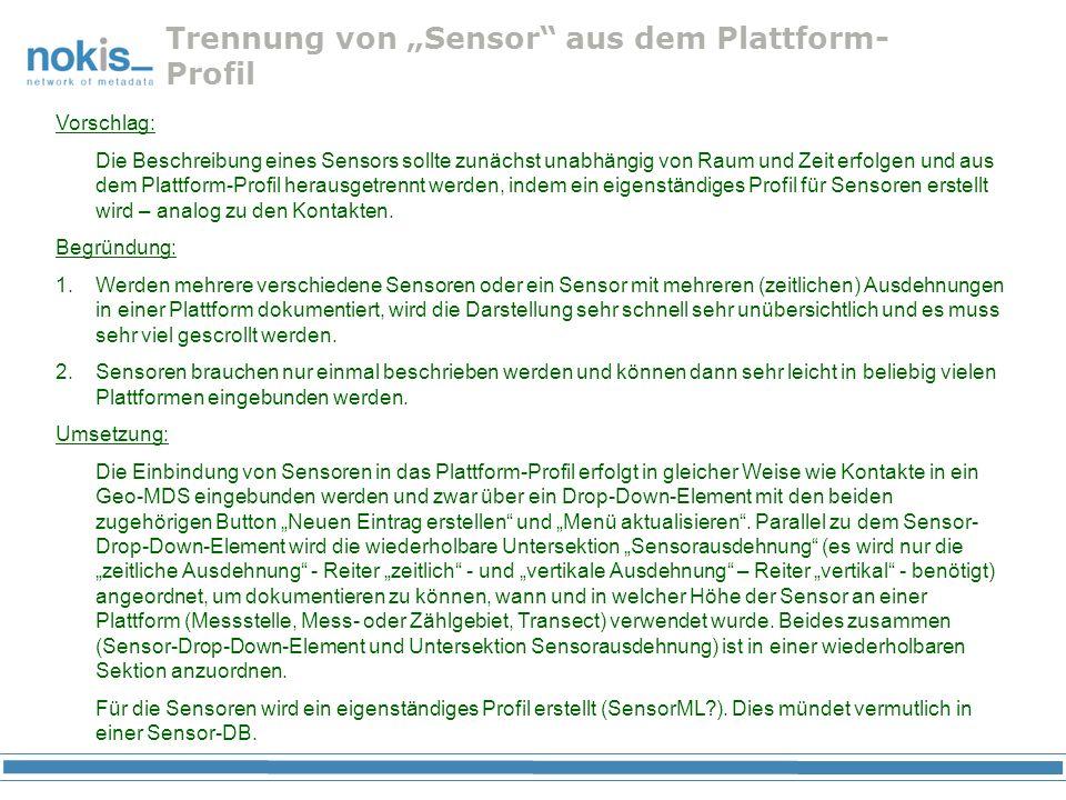 Trennung von Sensor aus dem Plattform- Profil Vorschlag: Die Beschreibung eines Sensors sollte zunächst unabhängig von Raum und Zeit erfolgen und aus dem Plattform-Profil herausgetrennt werden, indem ein eigenständiges Profil für Sensoren erstellt wird – analog zu den Kontakten.