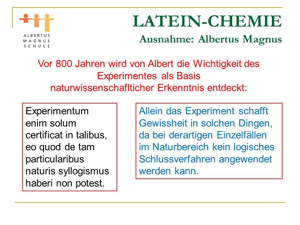 LATEIN-CHEMIE Ausnahme: Albertus Magnus Vor 800 Jahren wird von Albert die Wichtigkeit des Experimentes als Basis naturwissenschaflticher Erkenntnis e