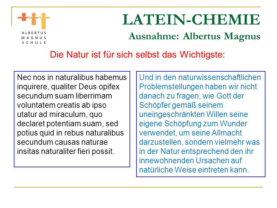 LATEIN-CHEMIE Ausnahme: Albertus Magnus Die Natur ist für sich selbst das Wichtigste: Nec nos in naturalibus habemus inquirere, qualiter Deus opifex s