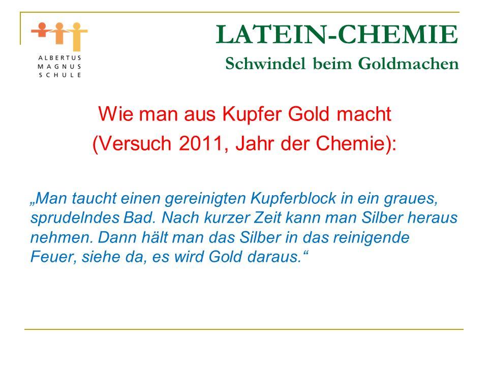 LATEIN-CHEMIE Schwindel beim Goldmachen Wie man aus Kupfer Gold macht (Versuch 2011, Jahr der Chemie): Man taucht einen gereinigten Kupferblock in ein