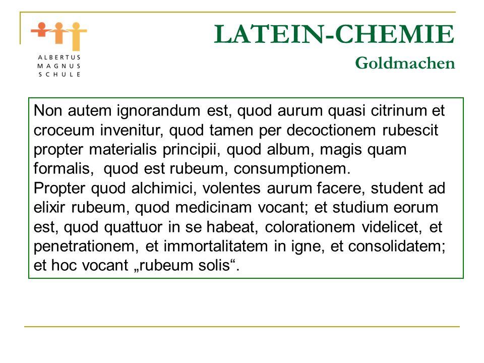 LATEIN-CHEMIE Goldmachen Non autem ignorandum est, quod aurum quasi citrinum et croceum invenitur, quod tamen per decoctionem rubescit propter materia