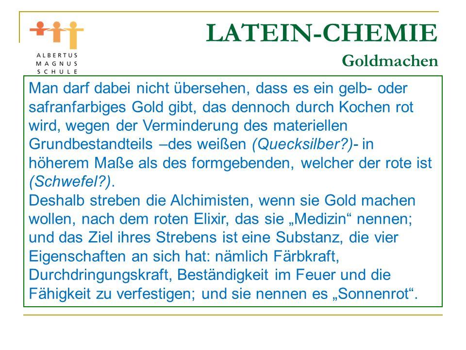 LATEIN-CHEMIE Goldmachen Man darf dabei nicht übersehen, dass es ein gelb- oder safranfarbiges Gold gibt, das dennoch durch Kochen rot wird, wegen der