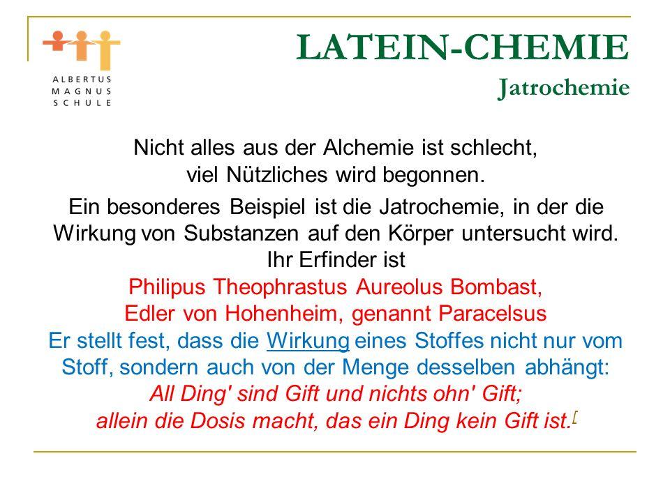 LATEIN-CHEMIE Jatrochemie Nicht alles aus der Alchemie ist schlecht, viel Nützliches wird begonnen. Ein besonderes Beispiel ist die Jatrochemie, in de