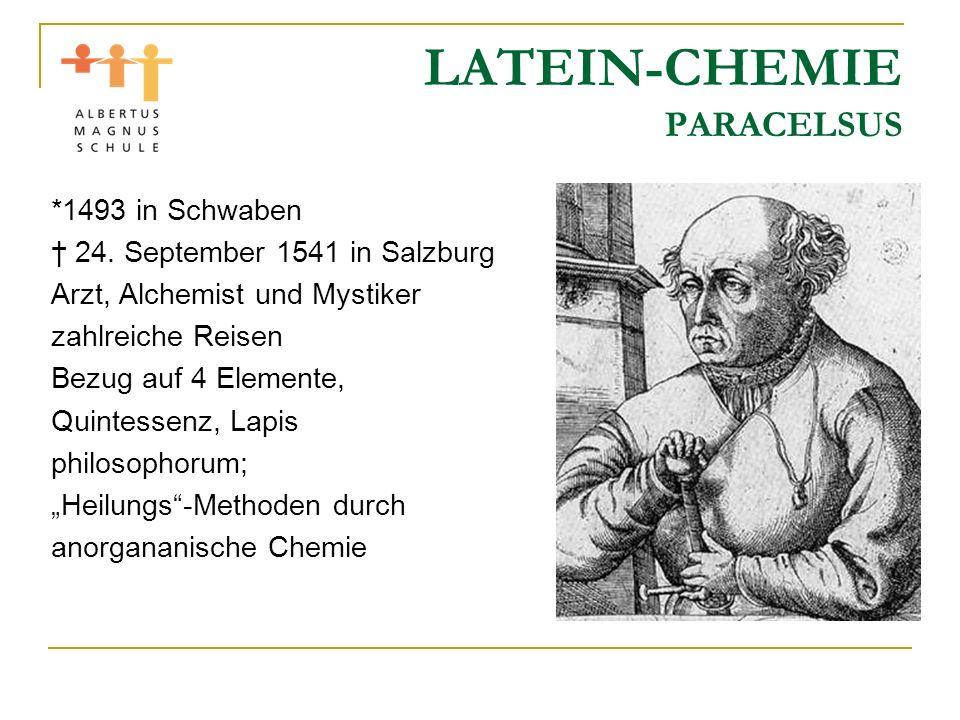 LATEIN-CHEMIE PARACELSUS *1493 in Schwaben 24. September 1541 in Salzburg Arzt, Alchemist und Mystiker zahlreiche Reisen Bezug auf 4 Elemente, Quintes