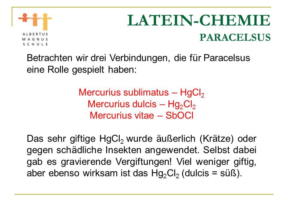 LATEIN-CHEMIE PARACELSUS Betrachten wir drei Verbindungen, die für Paracelsus eine Rolle gespielt haben: Mercurius sublimatus – HgCl 2 Mercurius dulci