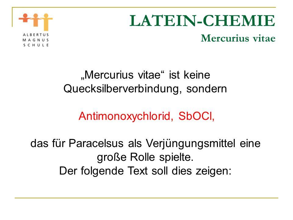 LATEIN-CHEMIE Mercurius vitae Mercurius vitae ist keine Quecksilberverbindung, sondern Antimonoxychlorid, SbOCl, das für Paracelsus als Verjüngungsmit