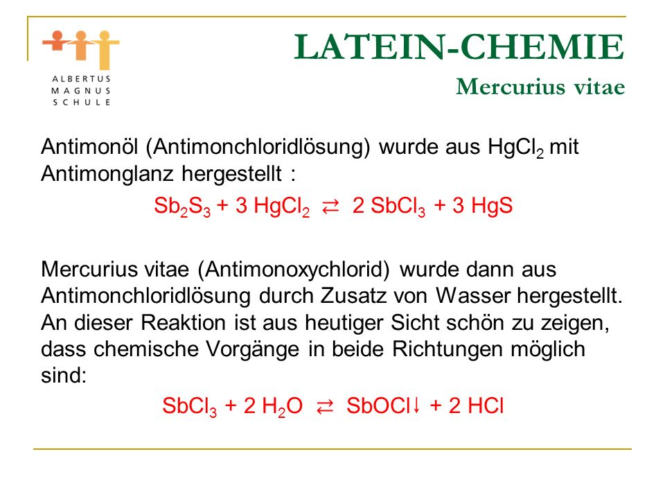 LATEIN-CHEMIE Mercurius vitae Antimonöl (Antimonchloridlösung) wurde aus HgCl 2 mit Antimonglanz hergestellt : Sb 2 S 3 + 3 HgCl 2 2 SbCl 3 + 3 HgS Me