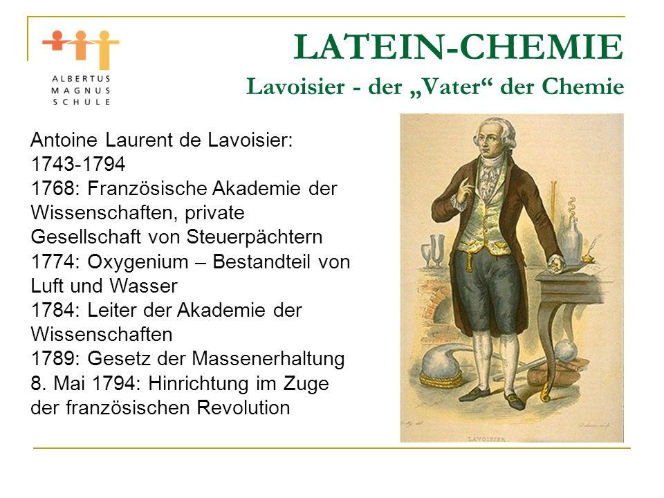 LATEIN-CHEMIE Lavoisier - der Vater der Chemie Antoine Laurent de Lavoisier: 1743-1794 1768: Französische Akademie der Wissenschaften, private Gesells