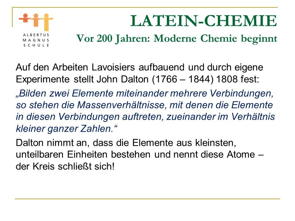 LATEIN-CHEMIE Vor 200 Jahren: Moderne Chemie beginnt Auf den Arbeiten Lavoisiers aufbauend und durch eigene Experimente stellt John Dalton (1766 – 184