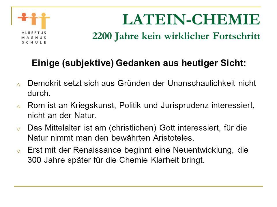 LATEIN-CHEMIE 2200 Jahre kein wirklicher Fortschritt Einige (subjektive) Gedanken aus heutiger Sicht: o Die Alchemie hält sich so lange, weil man damit ein gutes (betrügerisches) Geschäft machen kann.