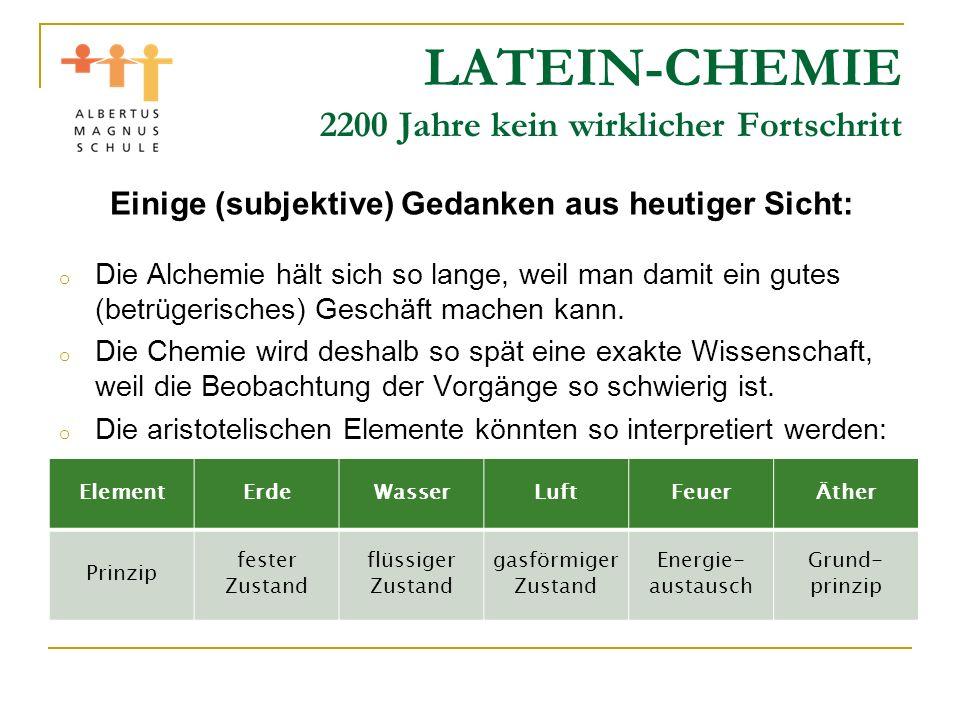 LATEIN-CHEMIE 2200 Jahre kein wirklicher Fortschritt Einige (subjektive) Gedanken aus heutiger Sicht: o Die Alchemie hält sich so lange, weil man dami