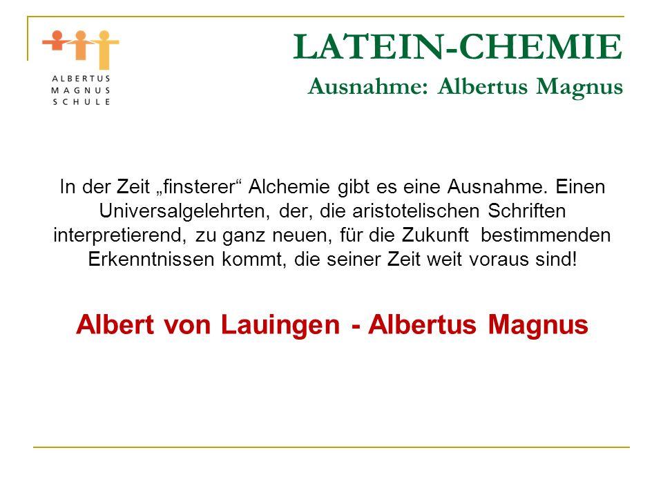 LATEIN-CHEMIE Ausnahme: Albertus Magnus In der Zeit finsterer Alchemie gibt es eine Ausnahme. Einen Universalgelehrten, der, die aristotelischen Schri