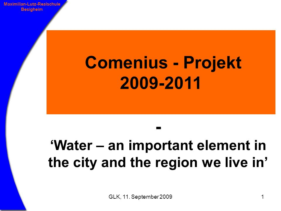 GLK, 11. September 20091 Maximilian-Lutz-Realschule Besigheim Comenius - Projekt 2009-2011 - Water – an important element in the city and the region w