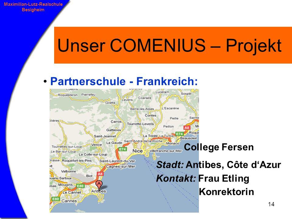 14 Maximilian-Lutz-Realschule Besigheim Unser COMENIUS – Projekt Partnerschule - Frankreich: College Fersen Stadt: Antibes, Côte dAzur Kontakt: Frau Etling Konrektorin