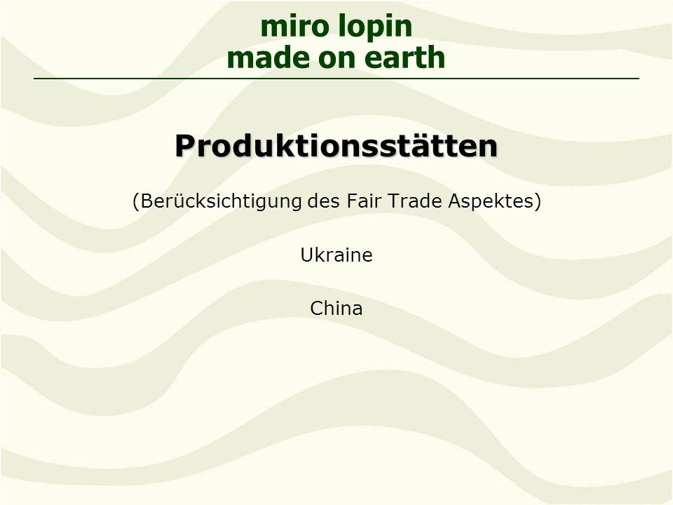 miro lopin made on earthProduktionsstätten (Berücksichtigung des Fair Trade Aspektes) Ukraine China