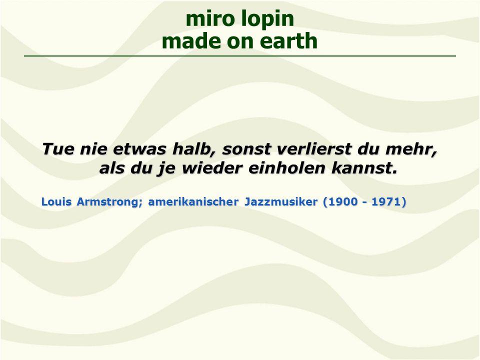 miro lopin made on earth Tue nie etwas halb, sonst verlierst du mehr, als du je wieder einholen kannst.