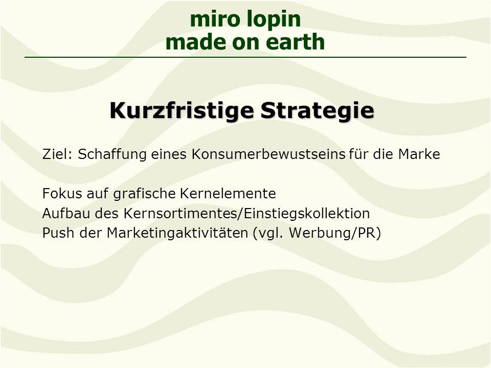 miro lopin made on earth Kurzfristige Strategie Ziel: Schaffung eines Konsumerbewustseins für die Marke Fokus auf grafische Kernelemente Aufbau des Kernsortimentes/Einstiegskollektion Push der Marketingaktivitäten (vgl.