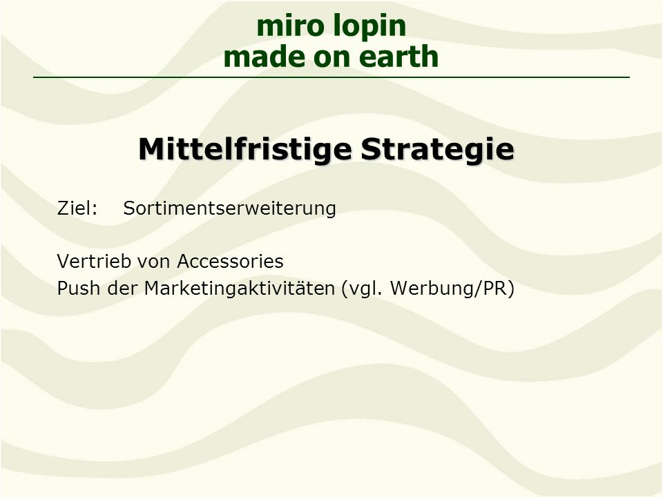 miro lopin made on earth Mittelfristige Strategie Ziel: Sortimentserweiterung Vertrieb von Accessories Push der Marketingaktivitäten (vgl.