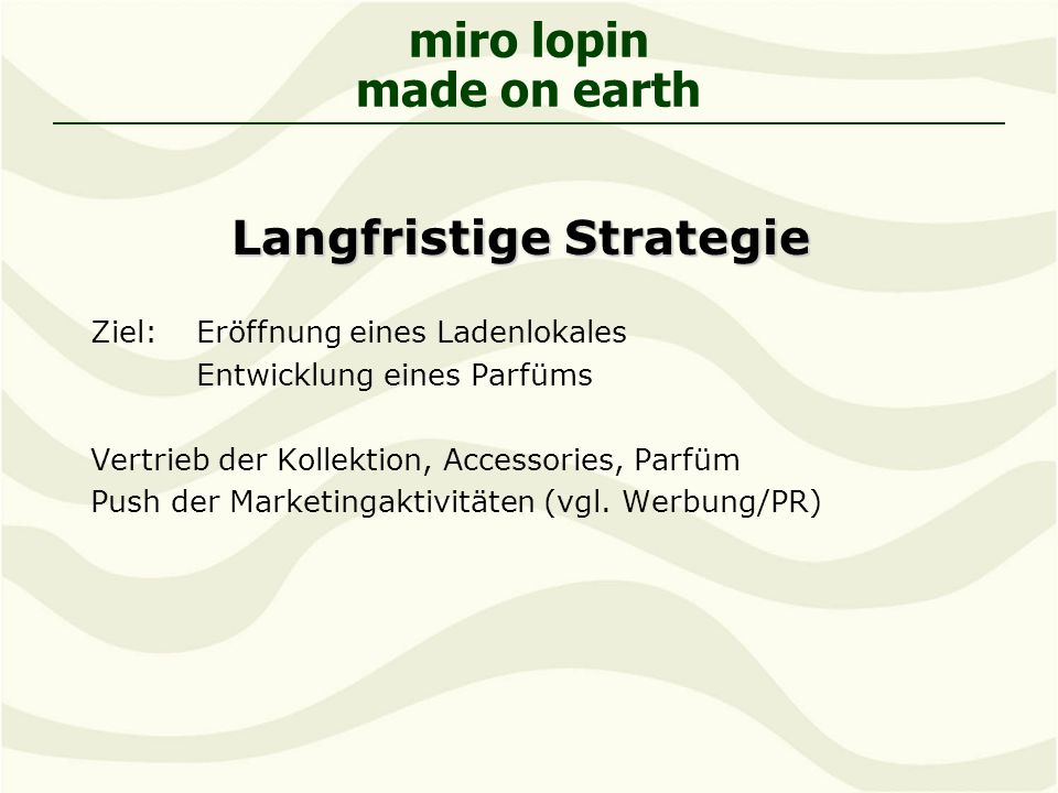 miro lopin made on earth Langfristige Strategie Ziel: Eröffnung eines Ladenlokales Entwicklung eines Parfüms Vertrieb der Kollektion, Accessories, Parfüm Push der Marketingaktivitäten (vgl.