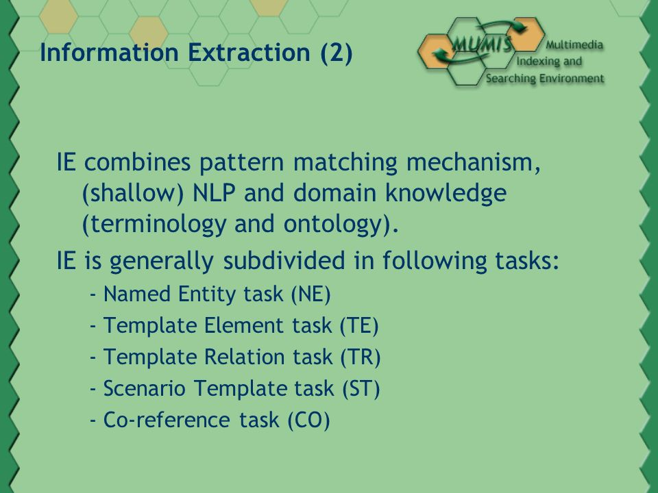 Information Extraction (2) IE combines pattern matching mechanism, (shallow) NLP and domain knowledge (terminology and ontology). IE is generally subd