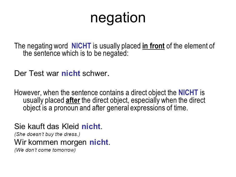 negation The negating word NICHT is usually placed in front of the element of the sentence which is to be negated: Der Test war nicht schwer. However,