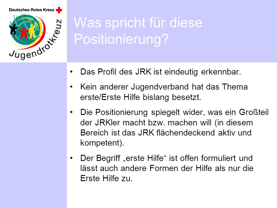 Was spricht für diese Positionierung? Das Profil des JRK ist eindeutig erkennbar. Kein anderer Jugendverband hat das Thema erste/Erste Hilfe bislang b