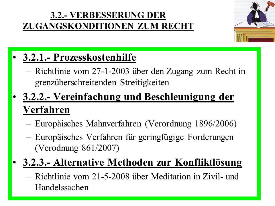3.2.- VERBESSERUNG DER ZUGANGSKONDITIONEN ZUM RECHT 3.2.1.- Prozesskostenhilfe –Richtlinie vom 27-1-2003 über den Zugang zum Recht in grenzüberschreitenden Streitigkeiten 3.2.2.- Vereinfachung und Beschleunigung der Verfahren –Europäisches Mahnverfahren (Verordnung 1896/2006) –Europäisches Verfahren für geringfügige Forderungen (Verodnung 861/2007) 3.2.3.- Alternative Methoden zur Konfliktlösung –Richtlinie vom 21-5-2008 über Meditation in Zivil- und Handelssachen