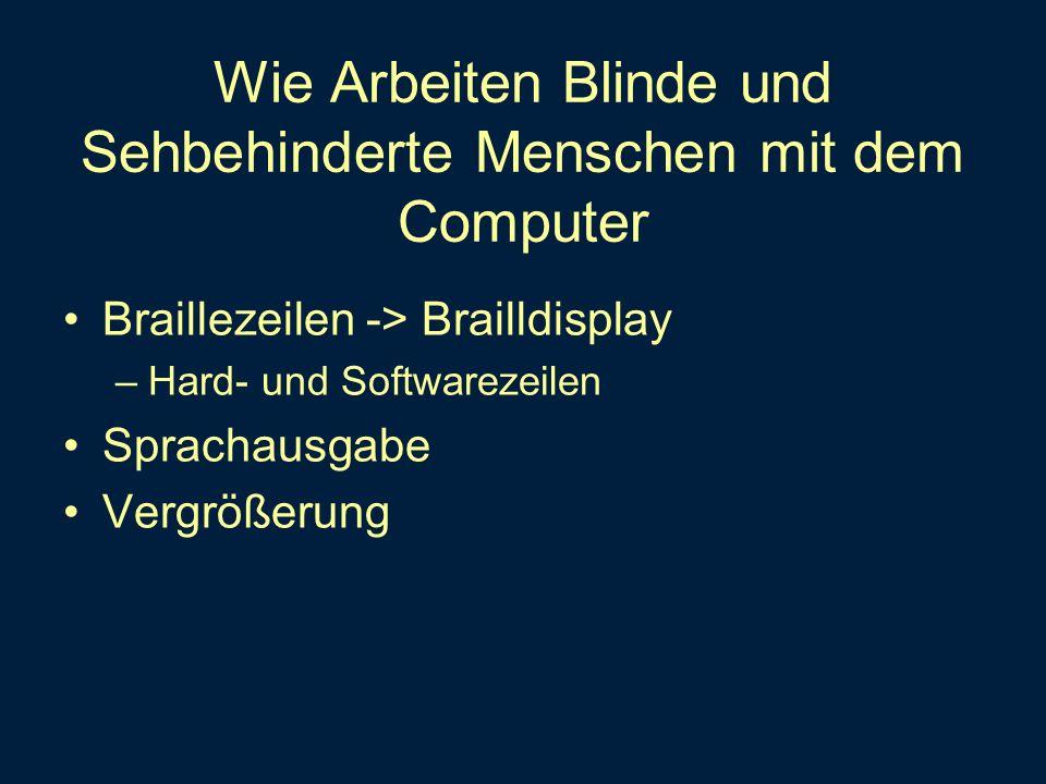 Wie Arbeiten Blinde und Sehbehinderte Menschen mit dem Computer Braillezeilen -> Brailldisplay –Hard- und Softwarezeilen Sprachausgabe Vergrößerung
