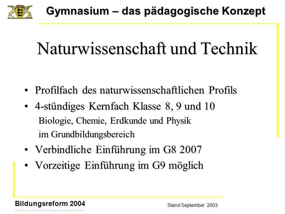 Gymnasium – das pädagogische Konzept Stand September 2003 Bildungsreform 2004 ©Ministerium für Kultus, Jugend und Sport/Referat 45 Naturwissenschaft u