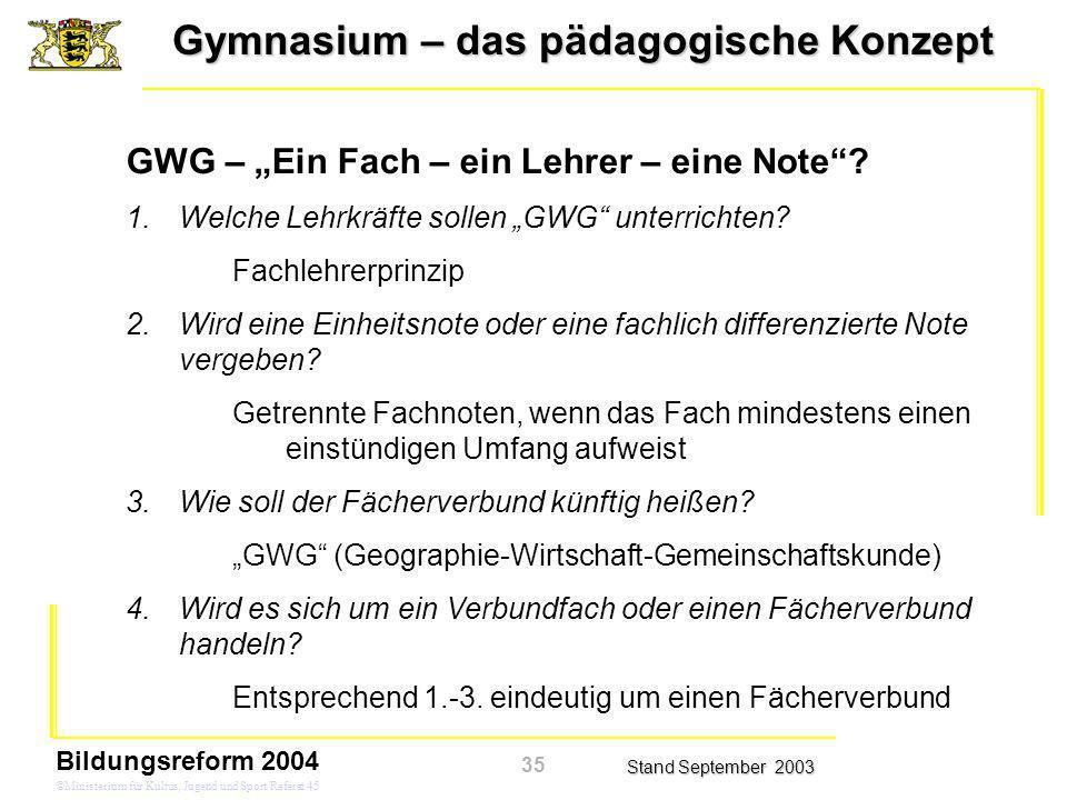 Gymnasium – das pädagogische Konzept Stand September 2003 Bildungsreform 2004 ©Ministerium für Kultus, Jugend und Sport/Referat 45 GWG – Ein Fach – ein Lehrer – eine Note.