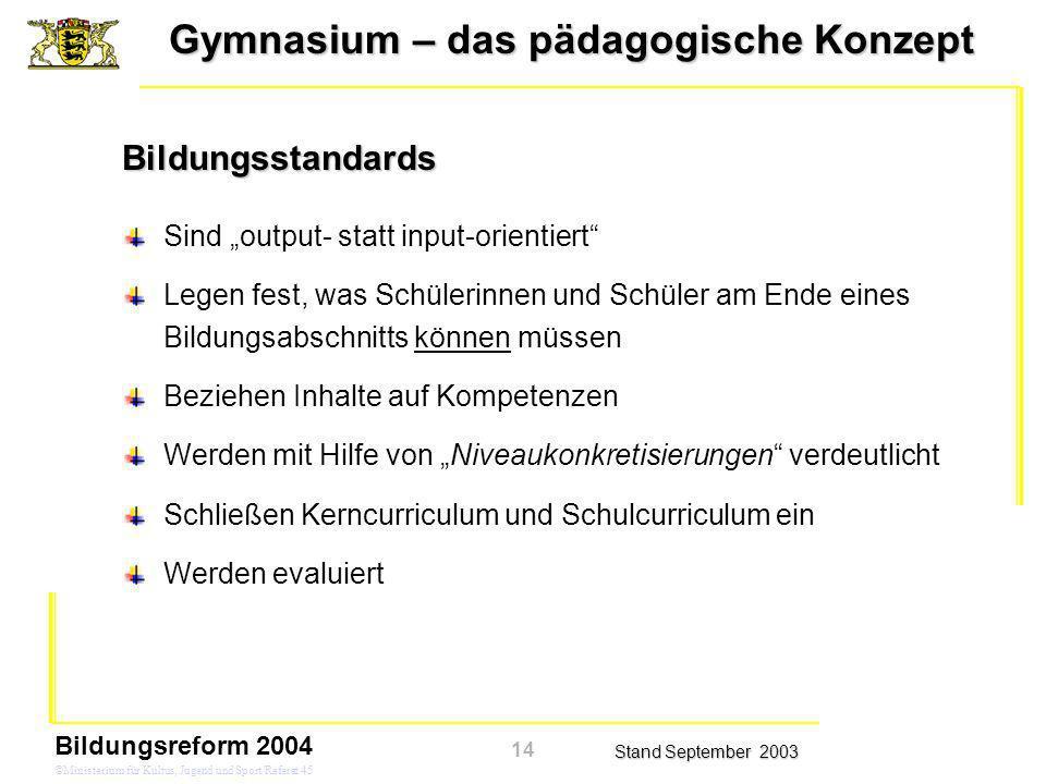Gymnasium – das pädagogische Konzept Stand September 2003 Bildungsreform 2004 ©Ministerium für Kultus, Jugend und Sport/Referat 45 Bildungsstandards S