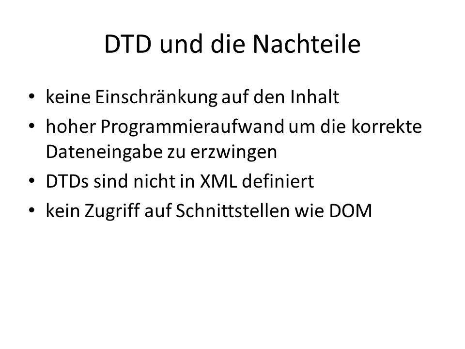 DTD und die Nachteile keine Einschränkung auf den Inhalt hoher Programmieraufwand um die korrekte Dateneingabe zu erzwingen DTDs sind nicht in XML definiert kein Zugriff auf Schnittstellen wie DOM