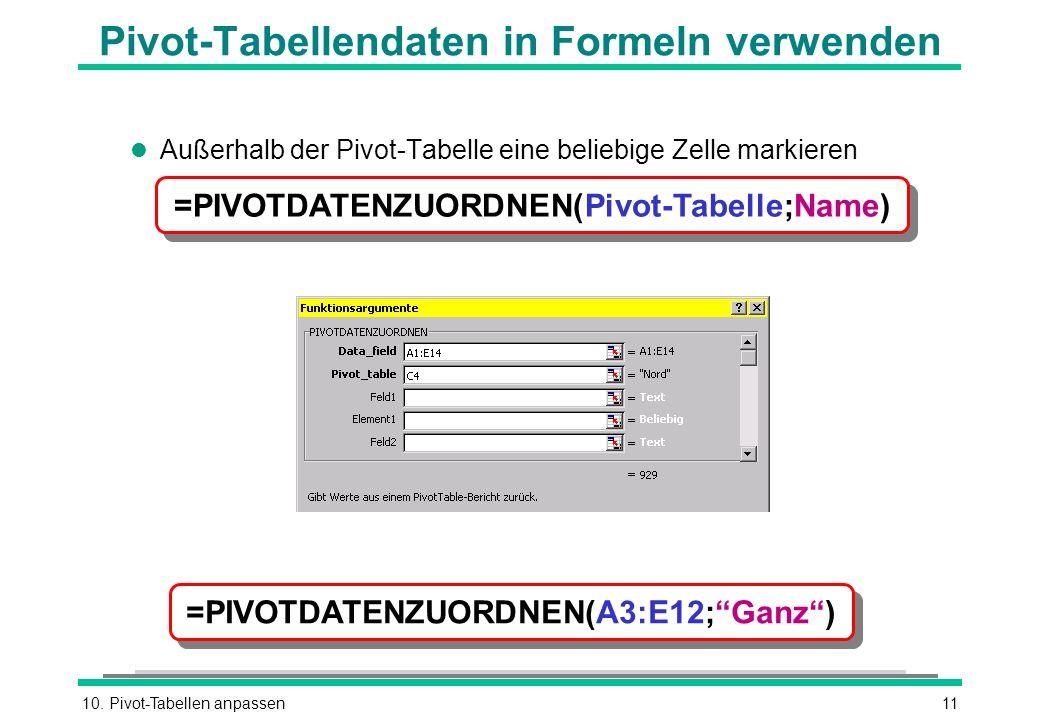 10. Pivot-Tabellen anpassen11 Pivot-Tabellendaten in Formeln verwenden l Außerhalb der Pivot-Tabelle eine beliebige Zelle markieren =PIVOTDATENZUORDNE