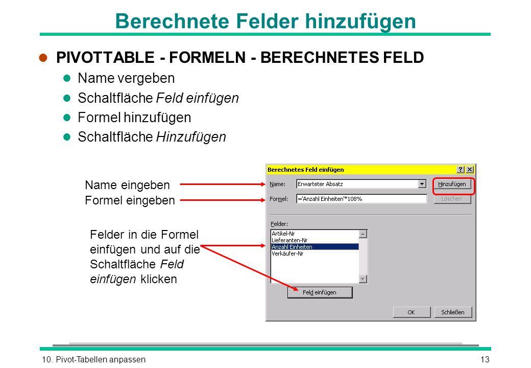 10. Pivot-Tabellen anpassen13 Berechnete Felder hinzufügen l PIVOTTABLE - FORMELN - BERECHNETES FELD l Name vergeben l Schaltfläche Feld einfügen l Fo
