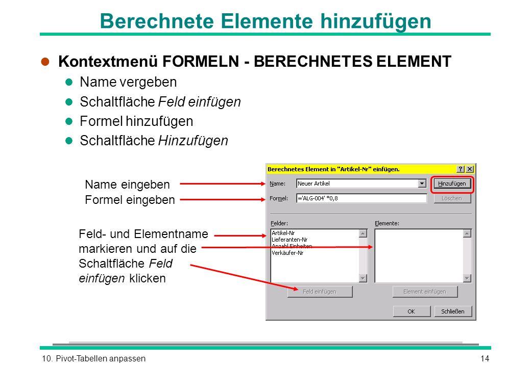 10. Pivot-Tabellen anpassen14 Berechnete Elemente hinzufügen l Kontextmenü FORMELN - BERECHNETES ELEMENT l Name vergeben l Schaltfläche Feld einfügen