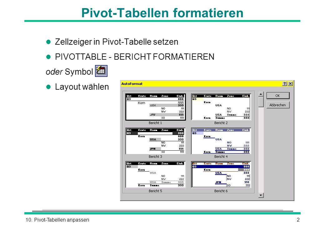 10. Pivot-Tabellen anpassen2 Pivot-Tabellen formatieren l Zellzeiger in Pivot-Tabelle setzen l PIVOTTABLE - BERICHT FORMATIEREN oder Symbol l Layout w