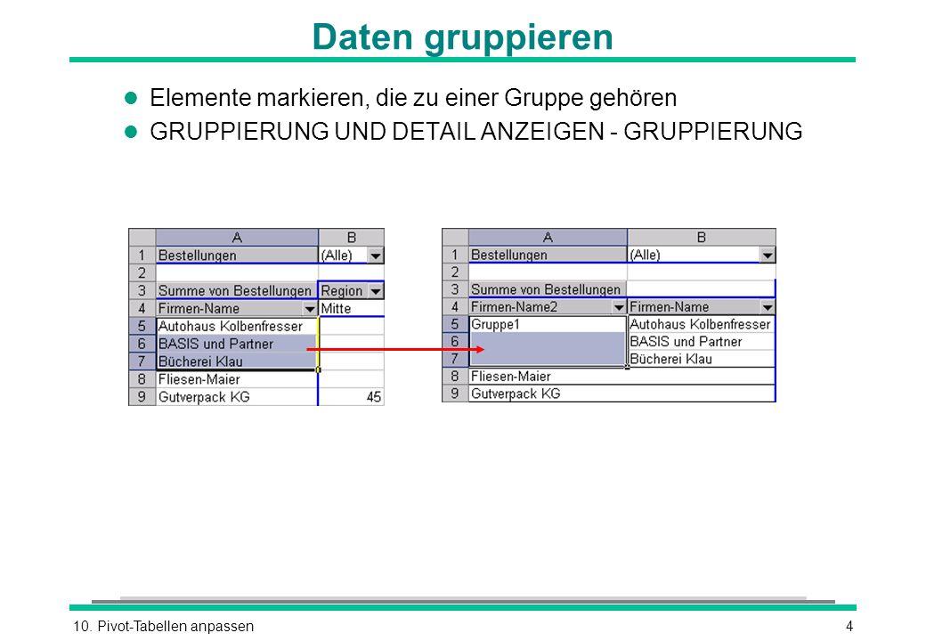 10. Pivot-Tabellen anpassen4 Daten gruppieren l Elemente markieren, die zu einer Gruppe gehören l GRUPPIERUNG UND DETAIL ANZEIGEN - GRUPPIERUNG