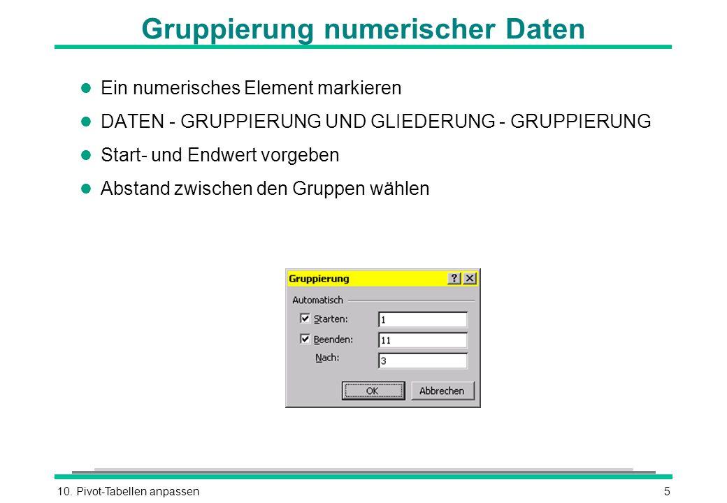10. Pivot-Tabellen anpassen5 Gruppierung numerischer Daten l Ein numerisches Element markieren l DATEN - GRUPPIERUNG UND GLIEDERUNG - GRUPPIERUNG l St