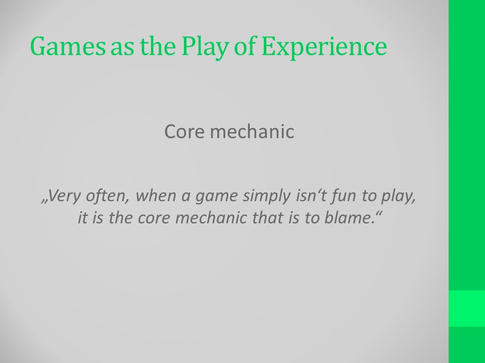 Games as the Play of Experience Core mechanic Very often, when a game simply isnt fun to play, it is the core mechanic that is to blame.