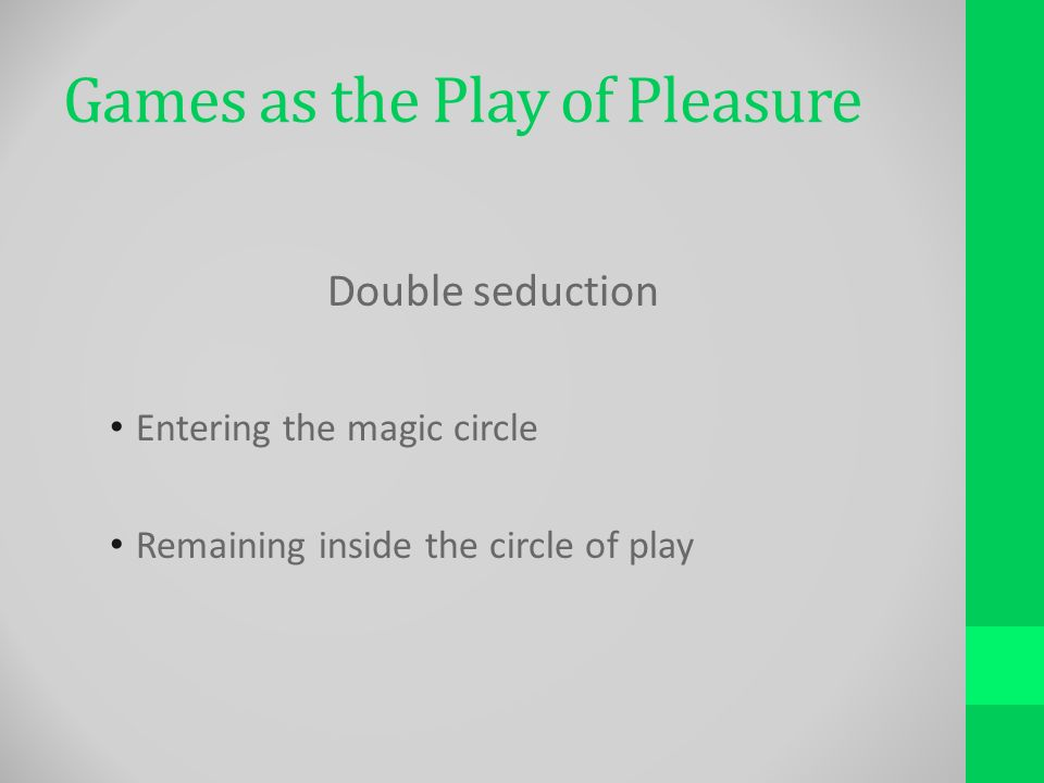 Games as the Play of Pleasure Double seduction Entering the magic circle Remaining inside the circle of play