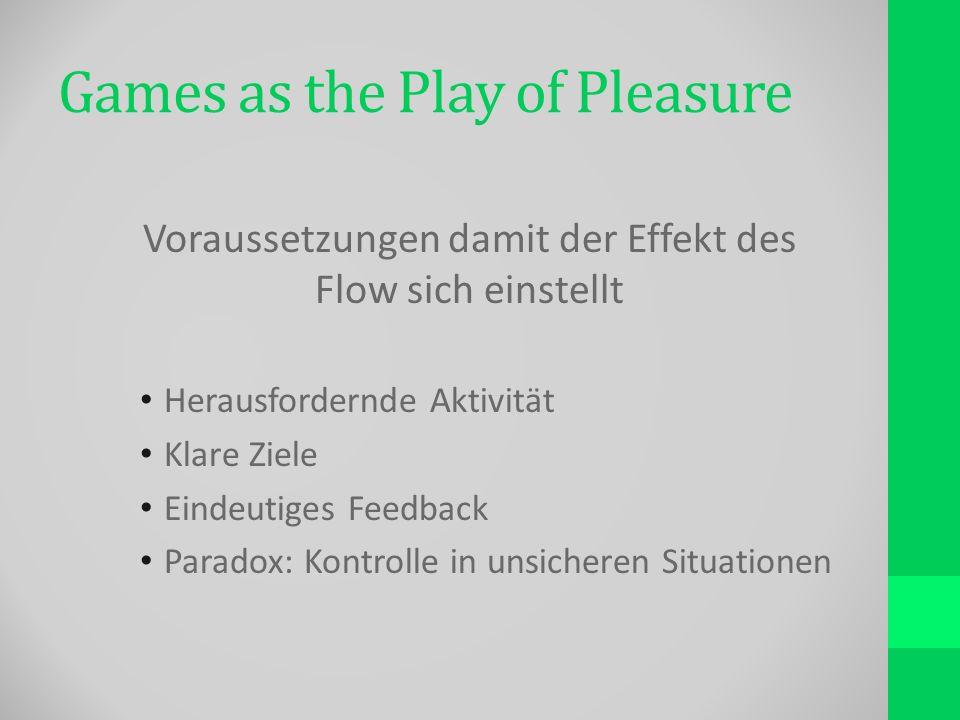 Games as the Play of Pleasure Voraussetzungen damit der Effekt des Flow sich einstellt Herausfordernde Aktivität Klare Ziele Eindeutiges Feedback Paradox: Kontrolle in unsicheren Situationen