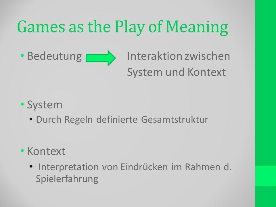 Games as the Play of Meaning BedeutungInteraktion zwischen System und Kontext System Durch Regeln definierte Gesamtstruktur Kontext Interpretation von Eindrücken im Rahmen d.